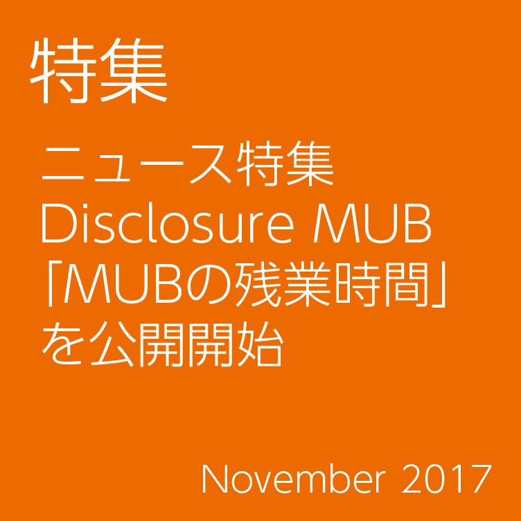 特集/ニュース特集 Disclosure MUB 「MUBの残業時間」 を公開開始/November 2017
