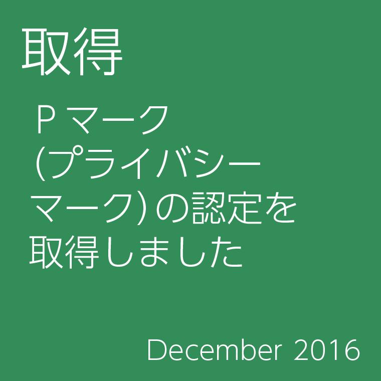 取得 Pマーク (プライバシーマーク)の資格を取得しました December 2016