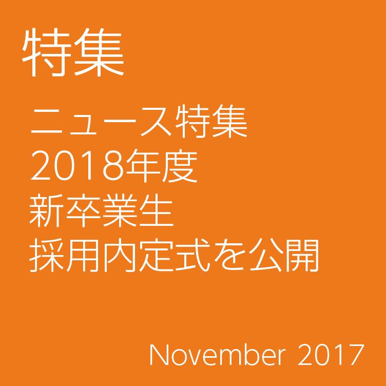 特集/ニュース特集 2018年度 新卒業生 採用内定式を公開/November 2017