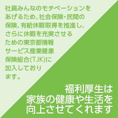 福利厚生は家族の健康や生活を向上させてくれます/社員みんなのモチベーションをあげるため、社会保険・民間の保険、有給休暇取得を推進し、さらに休暇を充実させるための東京都情報サービス産業健康保険組合(TJK)に加入しております。