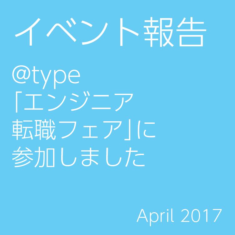 イベント報告 @type 「エンジニア 転職フェア」に 参加しました April 2017