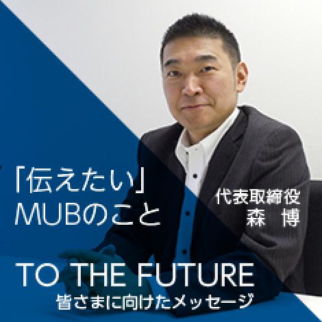 「伝えたい」MUBのこと TO THE FUTURE 代表取締役 森 博から皆さまに向けたメッセージ
